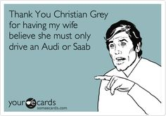 Thank You Christian Grey for having my wife believe she must only drive an Audi or Saab.