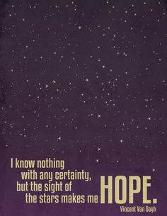 """I know nothing with any certainty, but the sight of the stars makes me hope,"" Vincent Van Gogh"