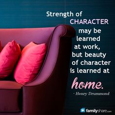 Strength of character may be learned at work, but beauty of character is learned at home. - Henry Drummond