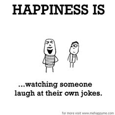 Happiness #427: Happiness is watching someone laugh at their own jokes.
