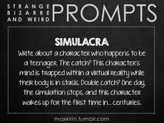 ✐ DAILY WEIRD PROMPT ✐  SIMULACRA Write about a character who happens to be a teenager. The catch? This character's mind is trapped within a virtual reality while their body is in stasis. Double catch? One day, the simulation stops, and this character wakes up for the first time in… centuries.  Want to publish a story inspired by this prompt? Click here to read the guidelines~ ♥︎ And, if you're looking for more writerly content, make sure to follow me: maxkirin.tumblr.com!