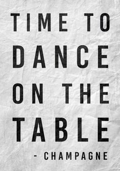 Time to dance on the table. -Champagne