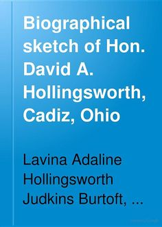 """Biographical sketch of Hon. David A. Hollingsworth, Cadiz, Ohio.  This 339 page ebook is availble free at the source link, and it provides, """"in addition to family and personal details, [an] interesting review of local district politics and politicians during the long years of [General] Hollingsworth's political activities both as a candidate and public official.""""  Numerous drawings, paintings, and photographs of this line of the Hollingsworth Family are also included in this book."""