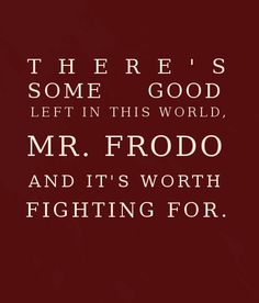 """There's some good left in this world, Mr Frodo, and it's worth fighting for."" - Samwise, Lord of the Rings"