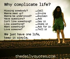 Why complicate life? Missing somebody?...Call Wanna meet up?...Invite Wanna be understood?...Explain Have questions?...Ask Don't like something?...Say it Like something?...State it Want something?...Ask for it Love someone?...Tell it We just have one life, keep it simple.