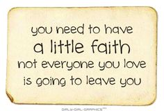 you need to have a little faith not everyone you love is going to leave you
