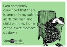 I am completely convinced that there is sensor in my sofa that alerts the men and children in my home of the exact moment I sit down. Ecard