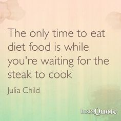 The only time to eat diet food is while you're waiting for the steak to cook - Julia Child Time To Eat, Diet Recipes, Steak, Waiting, Child, Math, Cooking, Food, Kitchen