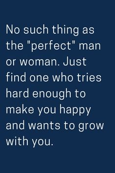 """No such thing as the """"perfect"""" man or woman. Just find one who tries hard enough to make you happy and wants to grow with you. Cute Love Quotes, Great Quotes, Quotes To Live By, Awesome Quotes, True Quotes, Motivational Quotes, Inspirational Quotes, Are You Happy, Just For You"""