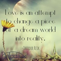 Love is an attempt to change a piece of a dream world into reality. -Theodor Reik