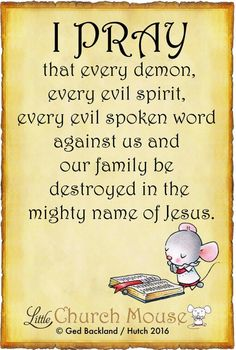 ♡✞❣♡ I Pray that every demon, every evil spirit, every evil spoken word against us and our family be destroyed in the mighty name of Jesus. Amen...Little Church Mouse 14 April 2016 ♡✞❣♡
