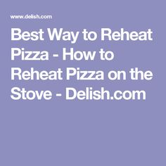 Best Way to Reheat Pizza - How to Reheat Pizza on the Stove - Delish.com