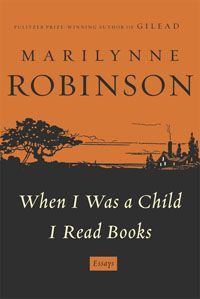 When I Was a Child I Read Books - essays by Marilynne Robinson