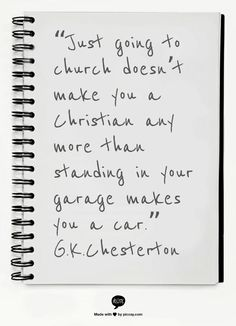"""Just going to church doesn't make you a Christian any more than standing in your garage makes you a car."" ~ G.K.Chesterton"