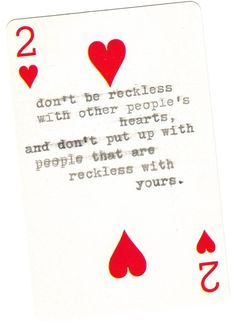 don't be reckless with other people's hearts. and don't put up with people that are reckless with yours.