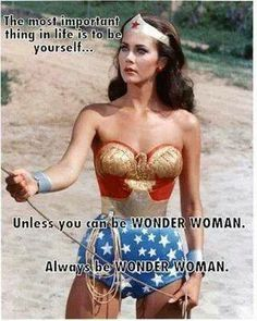 The most important thing is life is to be yourself…Unless you can be Wonder Woman-always be Wonder Woman.