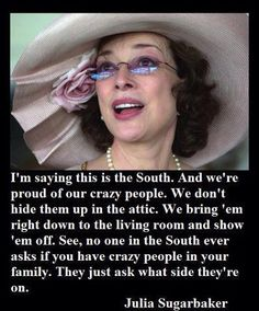 """Julia Sugarbaker described the South's outlook on crazy family members perfectly in Designing Woman.  """"I'm saying this is the South. And we're proud of our crazy people. We don't hide them up in the attic. We bring 'em right down to the living room and sh"""