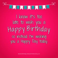 I know it's too late to wish you a Happy Birthday, so instead I'm wishing you a happy day today. # Birthdays spruch The Big List of Belated Birthday Wishes Funny Belated Birthday Wishes, Happy Birthday For Her, Birthday Wishes For Friend, Birthday Wishes Messages, Birthday Quotes For Him, Happy Birthday Greetings, Birthday Funnies, Birthday List, Cake Birthday