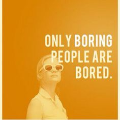 Only boring people are bored. Something my grandmother has been telling me since I was very little.