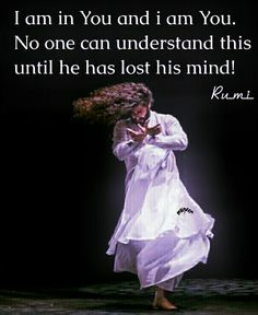 Ich bin in dir und ich bin du. Rumi ❤ I am in you and I am you . No one can understand this until he has lost his mind ! Rumi Love Quotes, Sufi Quotes, Spiritual Quotes, Hindi Quotes, Wisdom Quotes, Qoutes, Art Quotes, Quotations, Kahlil Gibran