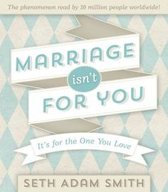 Marriage Isn't For You - the ever popular blog post is now a gift book.  Perfect for many occasions.  Its a great read.