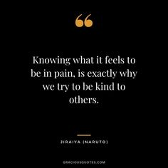 Knowing what it feels to be in pain, is exactly why we try to be kind to others. Jiraiya Quotes, Naruto Quotes, Music Quotes, Book Quotes, Me Quotes, Naruto Jiraiya, Itachi, Meaningful Quotes, Inspirational Quotes