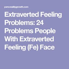 Extraverted Feeling Problems: 24 Problems People With Extraverted Feeling (Fe) Face