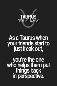 As a Taurus when your friends start to just freak out, you're the one who helps them put things back in perspective. Taurus | Taurus Quotes | Taurus Zodiac Signs
