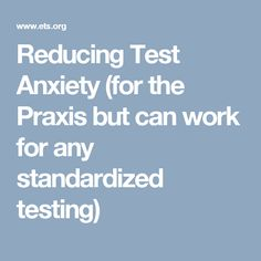 Reducing Test Anxiety (for the Praxis but can work for any standardized testing)