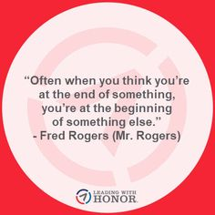 """Often when you think you're at the end of something, you're at the beginning of something else."" – Fred Rogers (Mr. Rogers)      (Lee Ellis and Leading with Honor) Fred Rogers, New Books, Thinking Of You, Leadership, Wisdom, Sayings, Quotes, Thinking About You, Quotations"