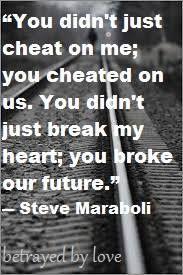 You didn't just cheat on me, you cheated on us. You didn't just break my heart; you broke our future.