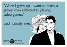 "༻❁༺ ❤️ ༻❁༺ ""When I Grow Up, I Want To Marry A Man Addicted To Playing Video Games."" Said Nobody Ever! ༻❁༺ ❤️ ༻❁༺"