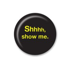 Shhh, show me- 3.2cm Pin Badge or 5.8cm Pin Badge or Magnet. Simple. Poignant. Inspiring. Thought provoking. Tongue-in-cheek. by ButtonPlush on Etsy