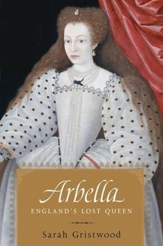 """""""Arbella: England's Lost Queen"""" by Sarah Gristwood. A biography of the tragic life of Arbella Stuart, the woman who could have become Queen of England after Elizabeth I."""