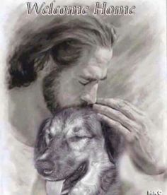 Welcome home... Pic of dog with Jesus                                                                                                                                                                                 More