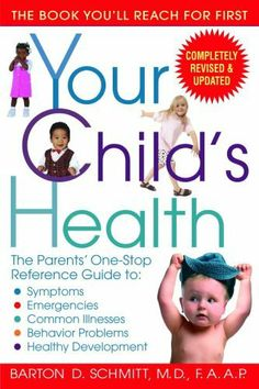 Your Child's Health: The Parents' One-Stop Reference Guide to: Symptoms, Emergencies, Common Illnesses, Behavior Problems, and Healthy Development by Barton D. Schmitt, http://www.amazon.com/dp/0553383698/ref=cm_sw_r_pi_dp_2ubeqb16JVJC8