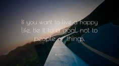 """Motivational Quotes: """"If you want to live a happy life, tie it to a goal, not to people or things."""" — Albert Einstein"""
