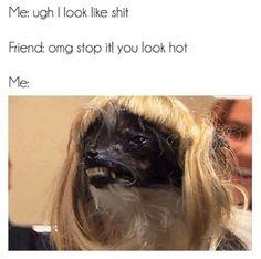 Me: ugh I look like shit Friend: omg stop it! you look hot! Me: