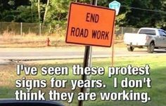 I've seen these protest signs for years. I don't think they are working. END ROAD WORK Satire, Haha Funny, Funny Jokes, Funny Stuff, Silly Jokes, Dad Jokes, Sarcastic Humor, Funny Shit, Random Stuff