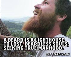 A beard is a lighthouse to lost, beardless souls, seeking true manhood.