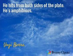 He hits from both sides of the plate. He's amphibious. / Yogi Berra