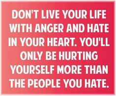 Never live with hate.