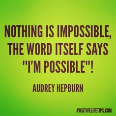 "Nothing is impossible, the word itself says ""I'm possible""! Audrey Hepburn"