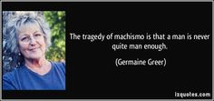The tragedy of machismo is that a man is never quite man enough. (Germaine Greer) I love how this quote has such a biting edge while simultaneously pointing out the horrendous pressure put upon men in society. Hate Men Quotes, Quotes About Hate, Germaine Greer, Motivational Memes, Word Of The Day, Tell The Truth, Famous Quotes, Proverbs, Feminism