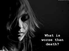 What is worse than death?