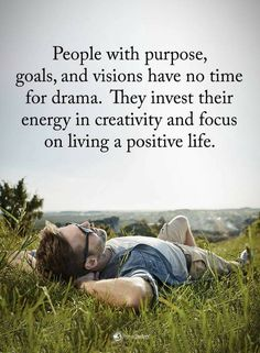 People Quotes people with purpose, goals, and visions have no time for drama. They invest their energy in creativity and focus on living a positive life.