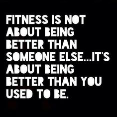 Fitness is not about being better than someone else... It's about being better than you used to be.