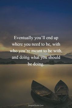 Eventually youll end up where you need to be..