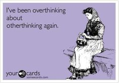 Why can't I turn off my brain???  Someday I will learn how to stop overthinking everything :)