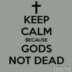 KEEP CALM BECAUSE GOD'S NOT DEAD...HE'S YET ALIVE!!!